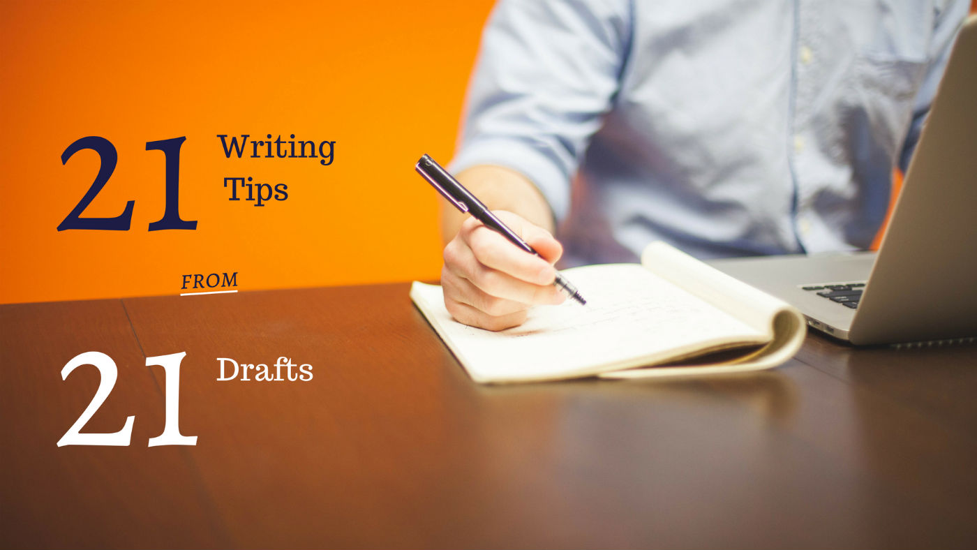 21 Quick Writing Tips from 21 Drafts